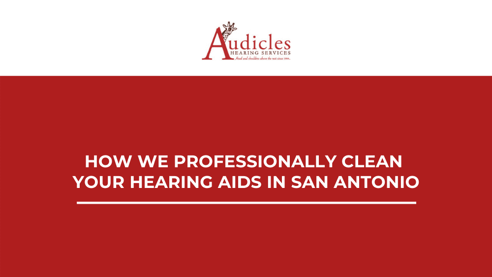 How We Professionally Clean Your Hearing Aids in San Antonio